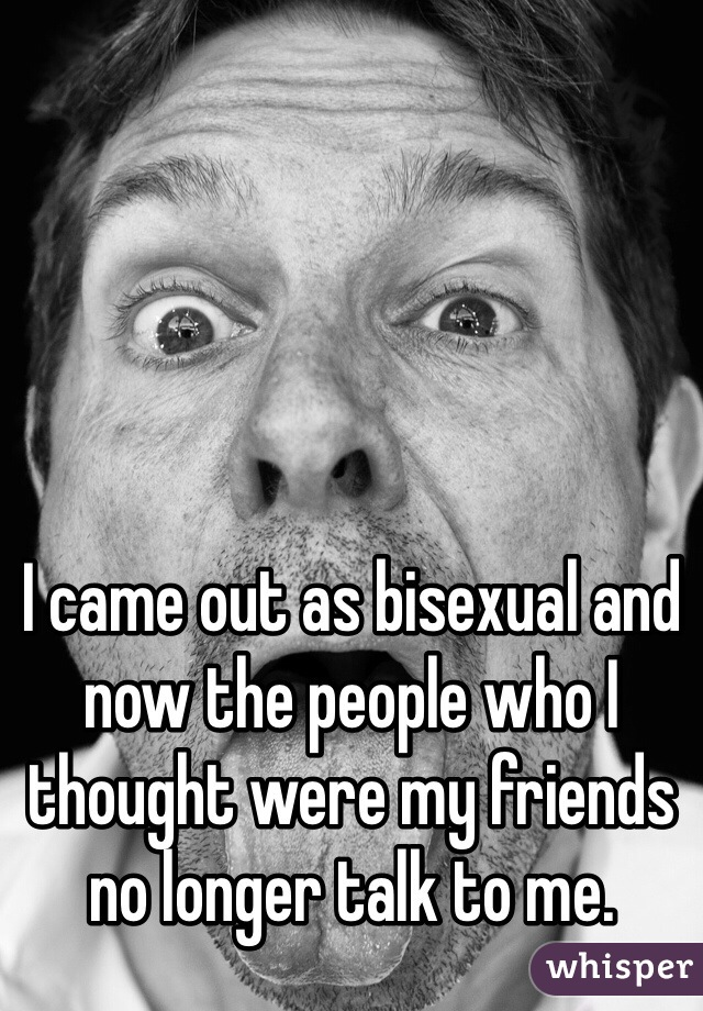 I came out as bisexual and now the people who I thought were my friends no longer talk to me.