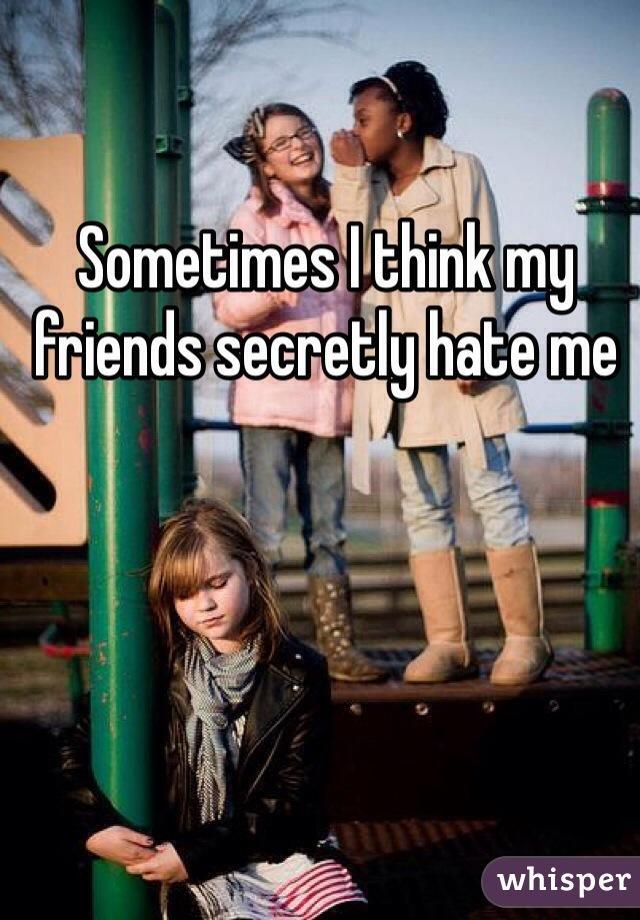 Sometimes I think my friends secretly hate me