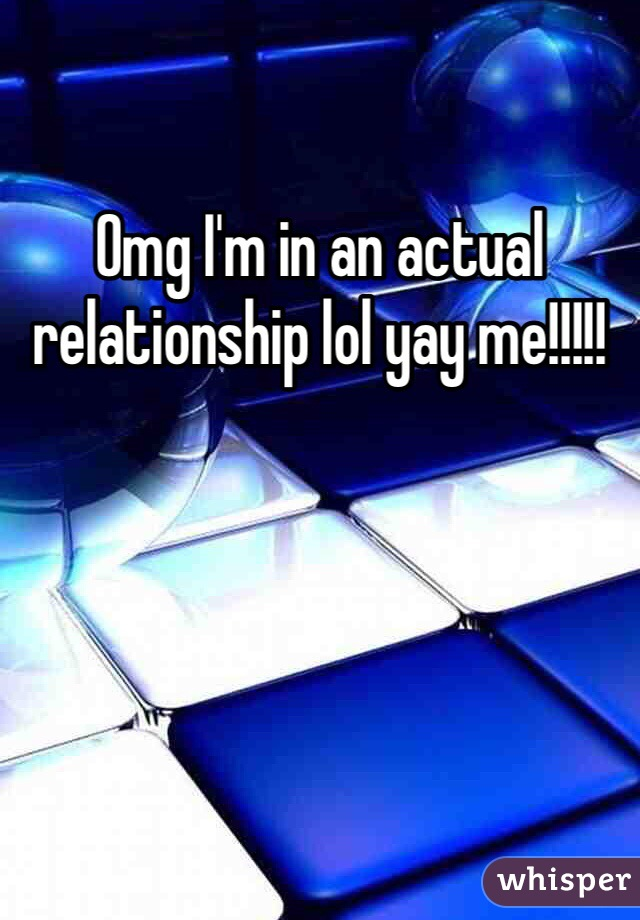 Omg I'm in an actual relationship lol yay me!!!!!