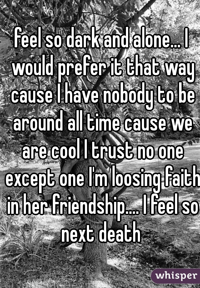 feel so dark and alone... I would prefer it that way cause I have nobody to be around all time cause we are cool I trust no one except one I'm loosing faith in her friendship.... I feel so next death