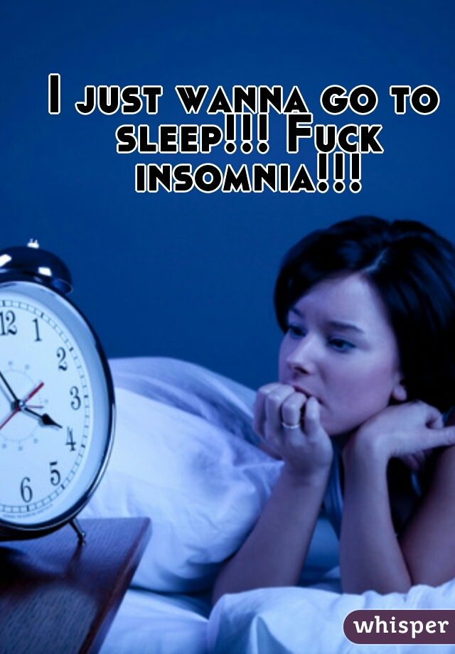 I just wanna go to sleep!!! Fuck insomnia!!!