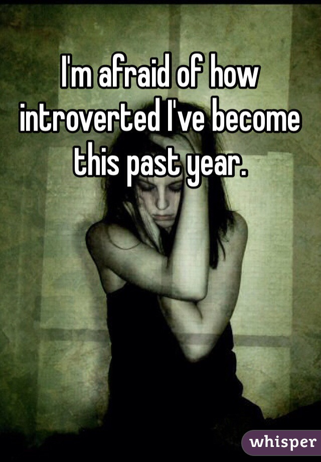 I'm afraid of how introverted I've become this past year.