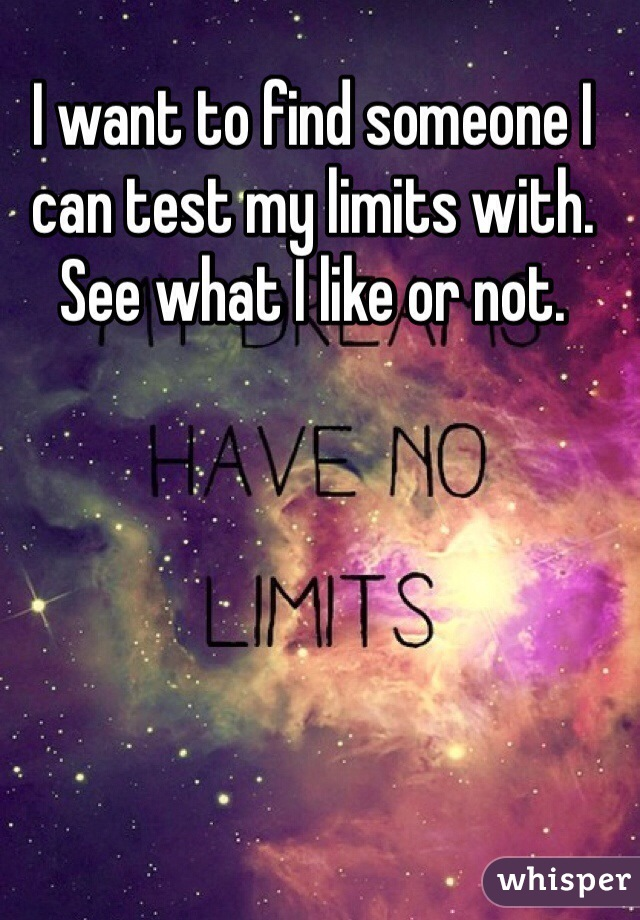 I want to find someone I can test my limits with. See what I like or not.