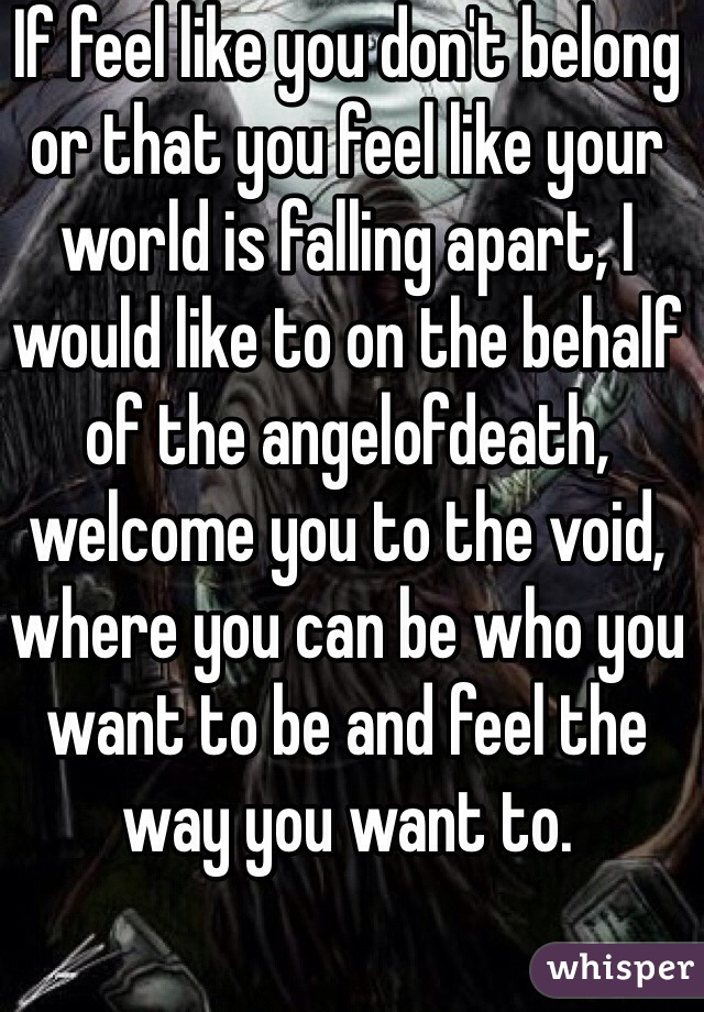 If feel like you don't belong or that you feel like your world is falling apart, I would like to on the behalf of the angelofdeath, welcome you to the void, where you can be who you want to be and feel the way you want to.