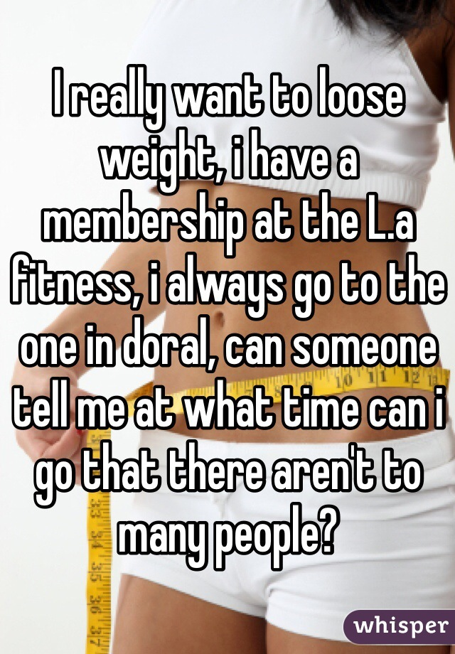 I really want to loose weight, i have a membership at the L.a fitness, i always go to the one in doral, can someone tell me at what time can i go that there aren't to many people?