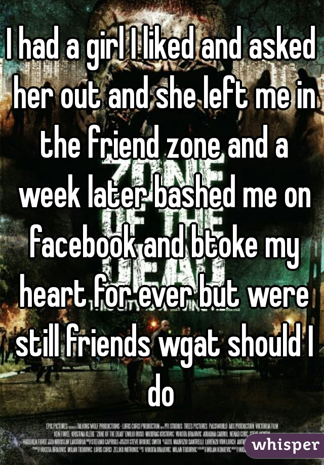 I had a girl I liked and asked her out and she left me in the friend zone and a week later bashed me on facebook and btoke my heart for ever but were still friends wgat should I do