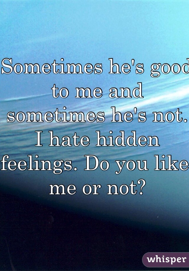 Sometimes he's good to me and sometimes he's not. I hate hidden feelings. Do you like me or not?