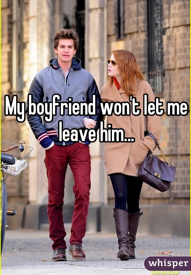 My boyfriend won't let me leave him...