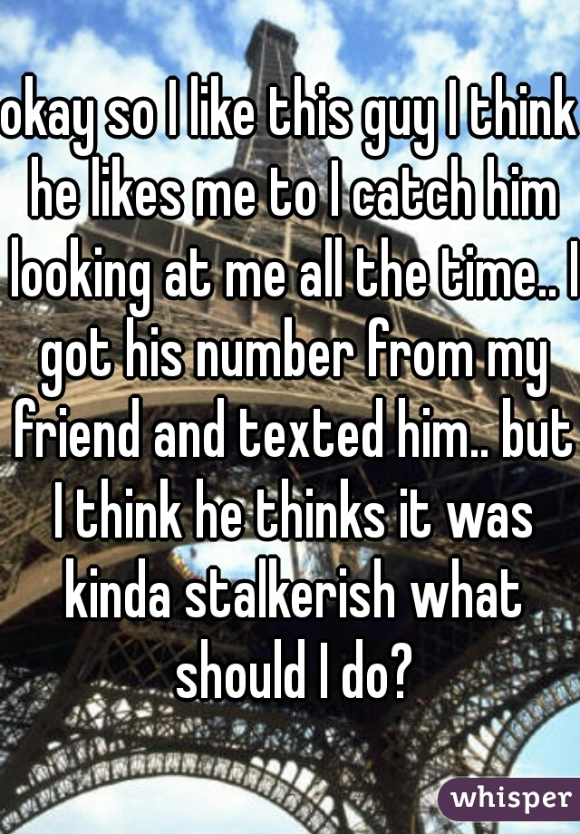 okay so I like this guy I think he likes me to I catch him looking at me all the time.. I got his number from my friend and texted him.. but I think he thinks it was kinda stalkerish what should I do?