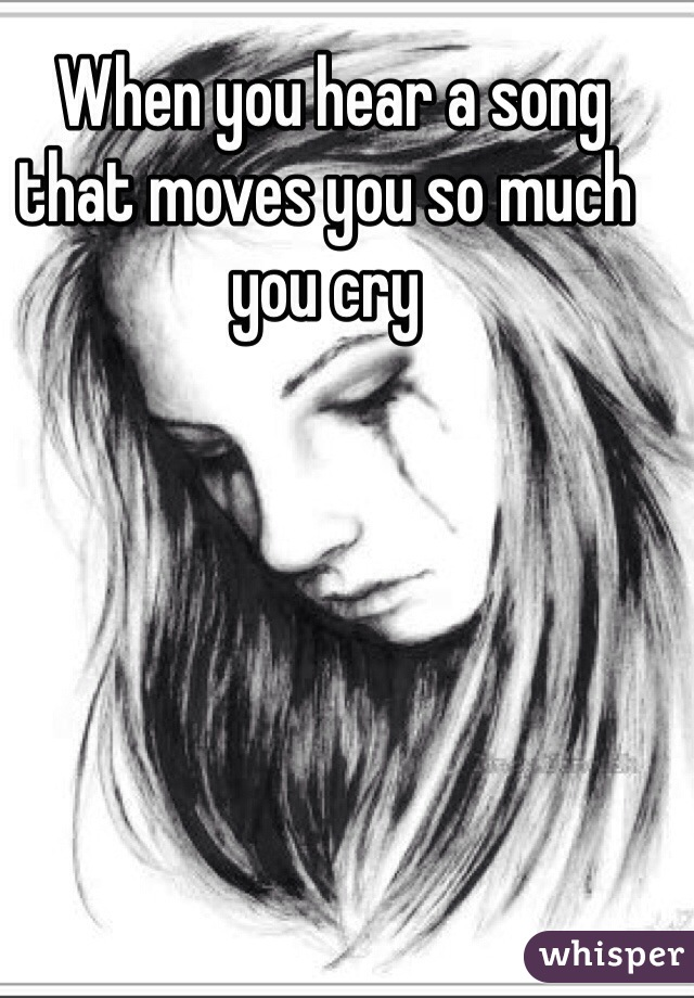 When you hear a song that moves you so much you cry