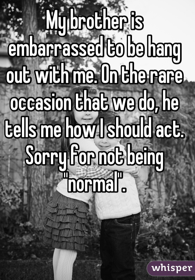 """My brother is embarrassed to be hang out with me. On the rare occasion that we do, he tells me how I should act. Sorry for not being """"normal""""."""