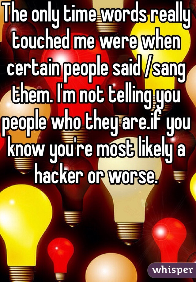 The only time words really touched me were when certain people said /sang them. I'm not telling you people who they are.if you know you're most likely a hacker or worse.
