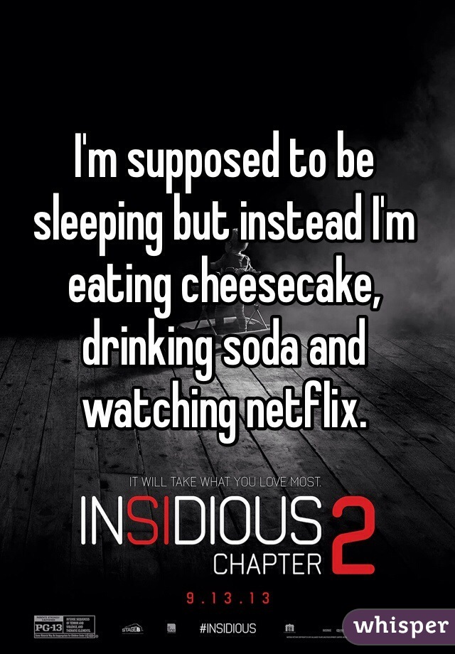 I'm supposed to be sleeping but instead I'm eating cheesecake, drinking soda and watching netflix.
