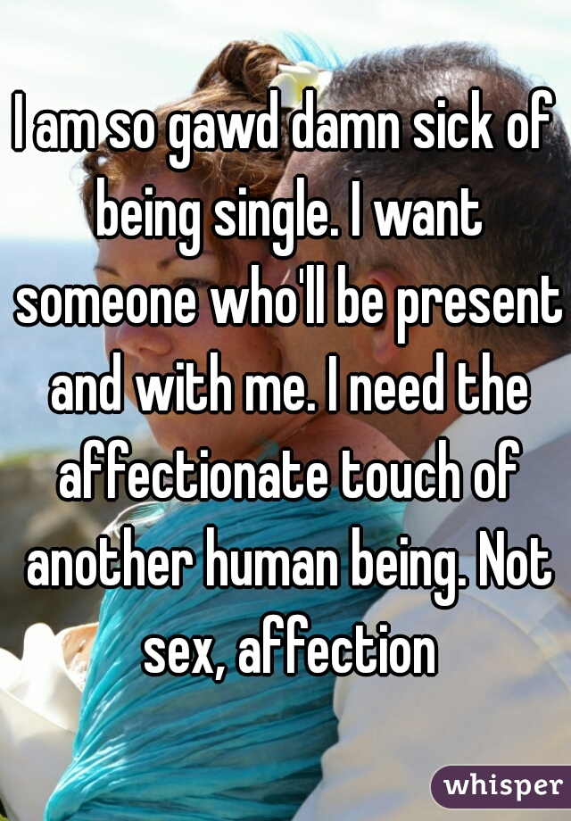 I am so gawd damn sick of being single. I want someone who'll be present and with me. I need the affectionate touch of another human being. Not sex, affection