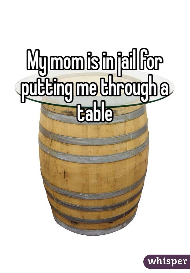 My mom is in jail for putting me through a table