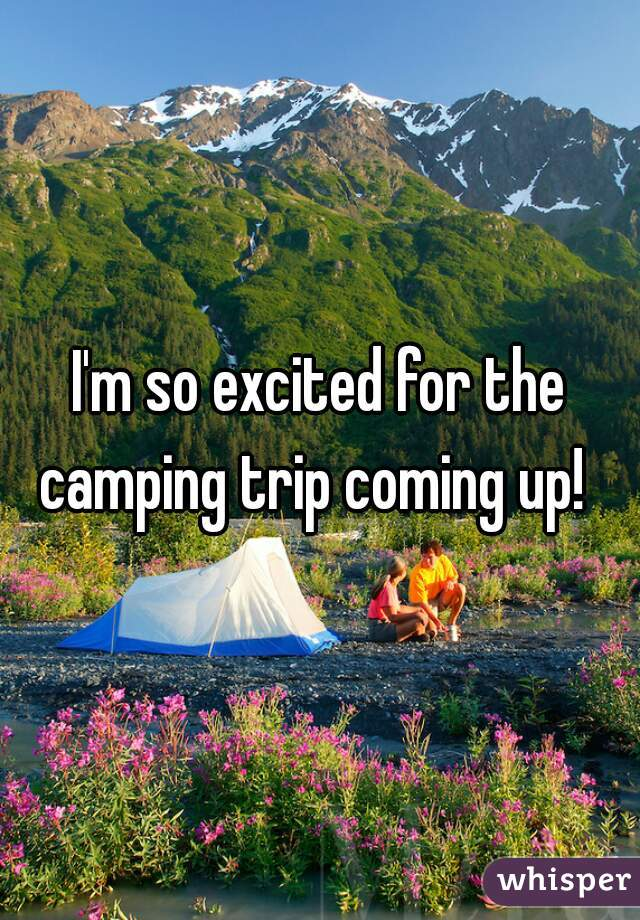 I'm so excited for the camping trip coming up!