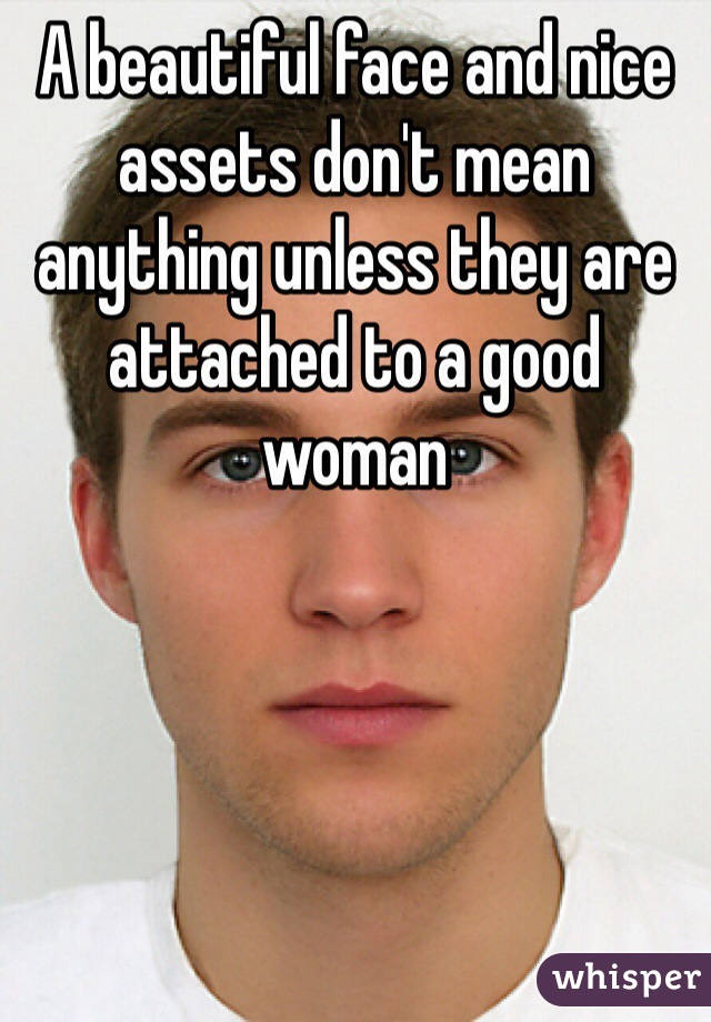A beautiful face and nice assets don't mean anything unless they are attached to a good woman