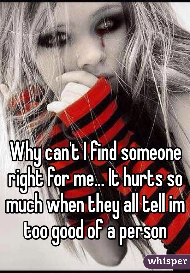 Why can't I find someone right for me... It hurts so much when they all tell im too good of a person