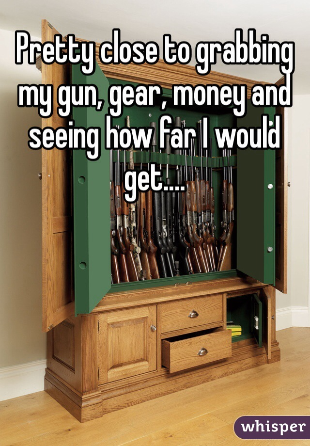 Pretty close to grabbing my gun, gear, money and seeing how far I would get....
