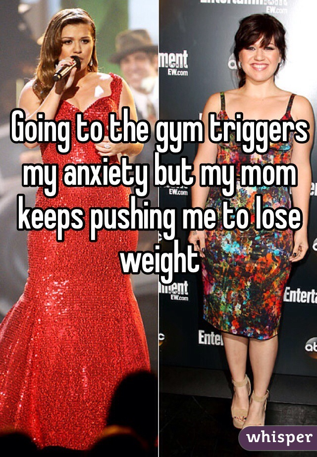 Going to the gym triggers my anxiety but my mom keeps pushing me to lose weight