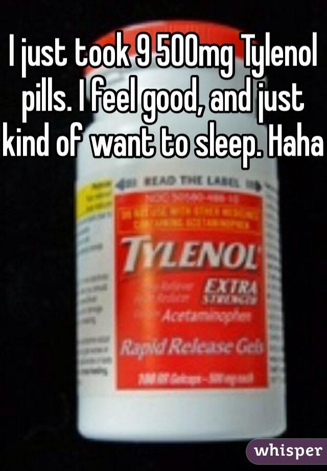 I just took 9 500mg Tylenol pills. I feel good, and just kind of want to sleep. Haha