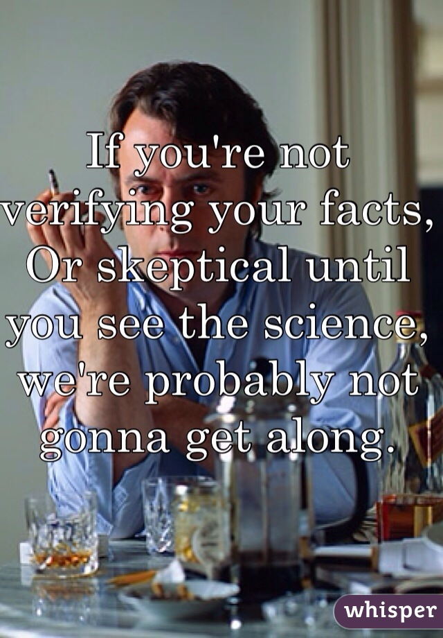 If you're not verifying your facts, Or skeptical until you see the science, we're probably not gonna get along.