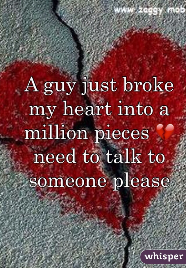 A guy just broke my heart into a million pieces 💔 need to talk to someone please
