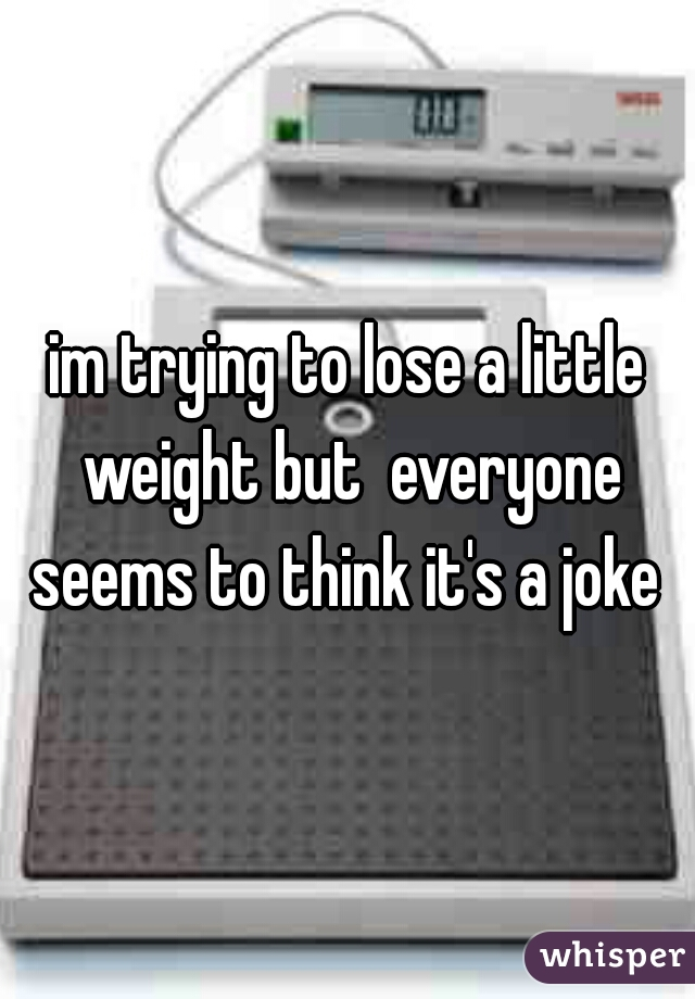 im trying to lose a little weight but  everyone seems to think it's a joke