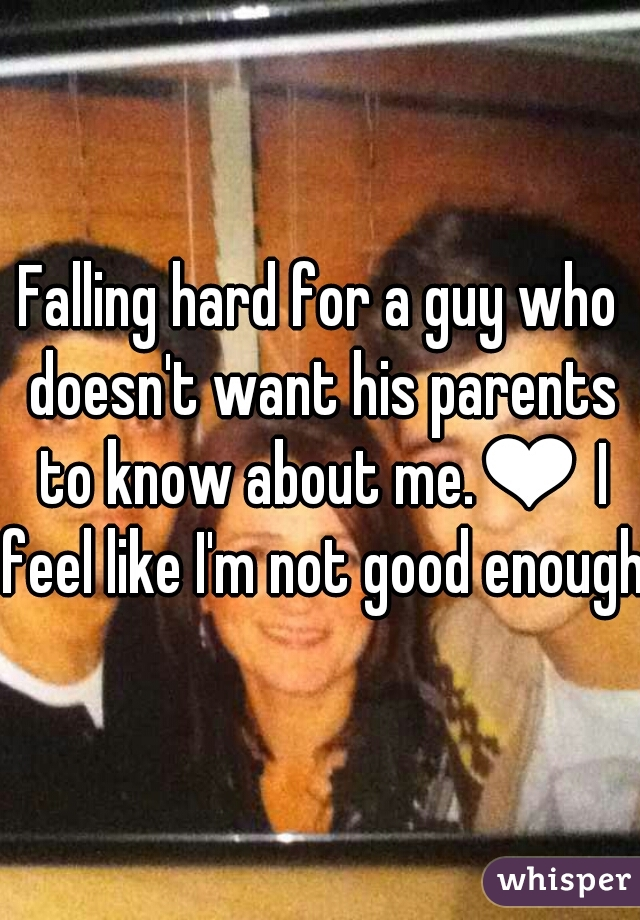 Falling hard for a guy who doesn't want his parents to know about me.❤ I feel like I'm not good enough