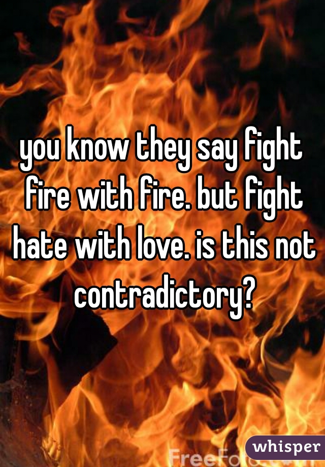 you know they say fight fire with fire. but fight hate with love. is this not contradictory?
