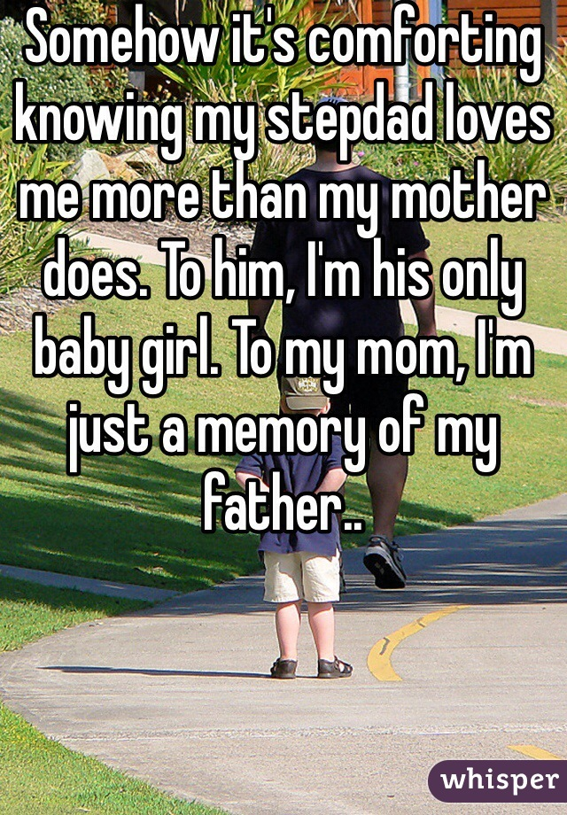 Somehow it's comforting knowing my stepdad loves me more than my mother does. To him, I'm his only baby girl. To my mom, I'm just a memory of my father..