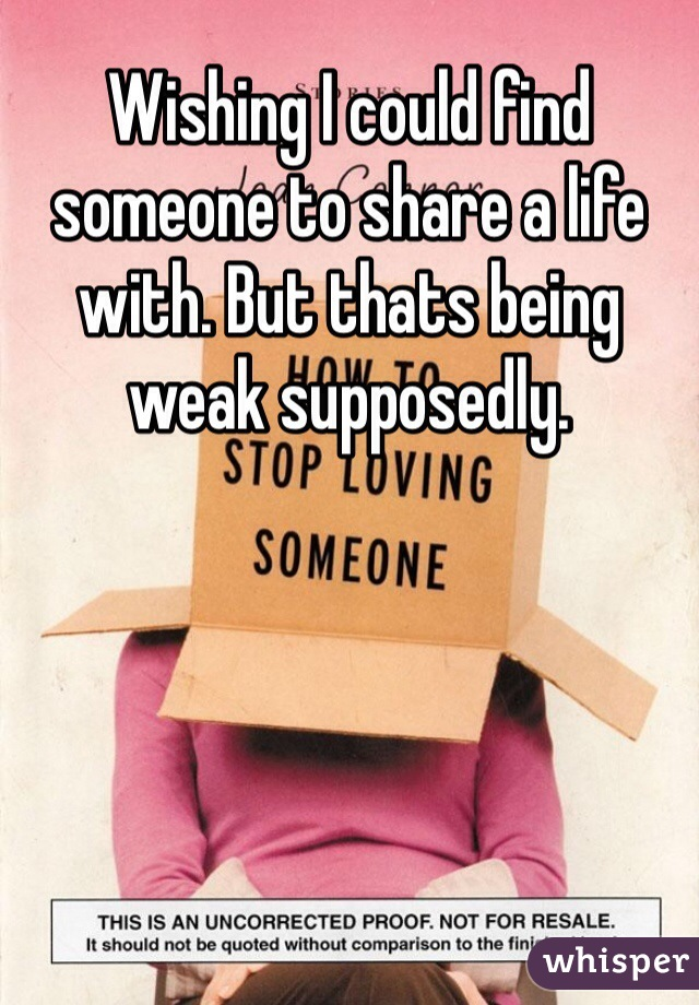 Wishing I could find someone to share a life with. But thats being weak supposedly.