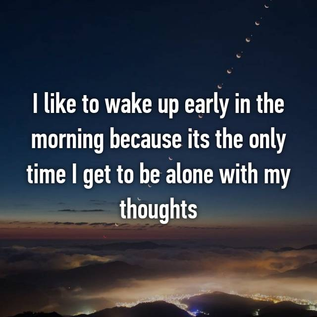 I like to wake up early in the morning because its the only time I get to be alone with my thoughts