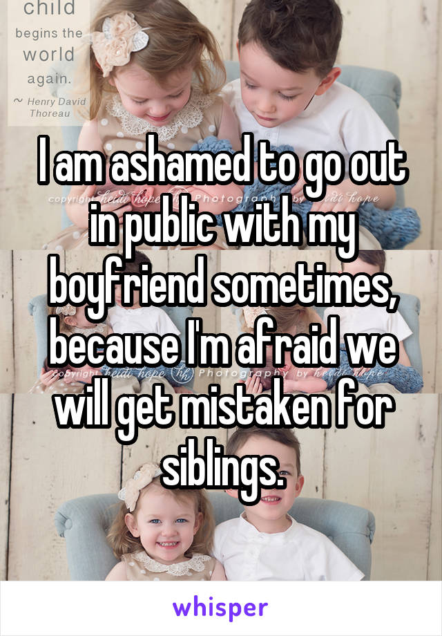 I am ashamed to go out in public with my boyfriend sometimes, because I'm afraid we will get mistaken for siblings.