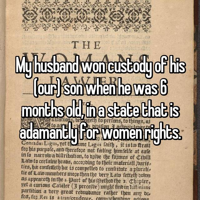 My husband won custody of his (our) son when he was 6 months old, in a state that is adamantly for women rights.