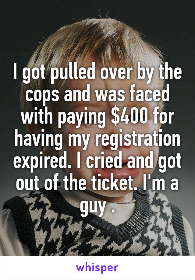 I got pulled over by the cops and was faced with paying $400 for having my registration expired. I cried and got out of the ticket. I'm a guy .