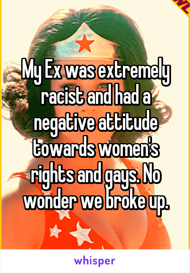 My Ex was extremely racist and had a negative attitude towards women's rights and gays. No wonder we broke up.