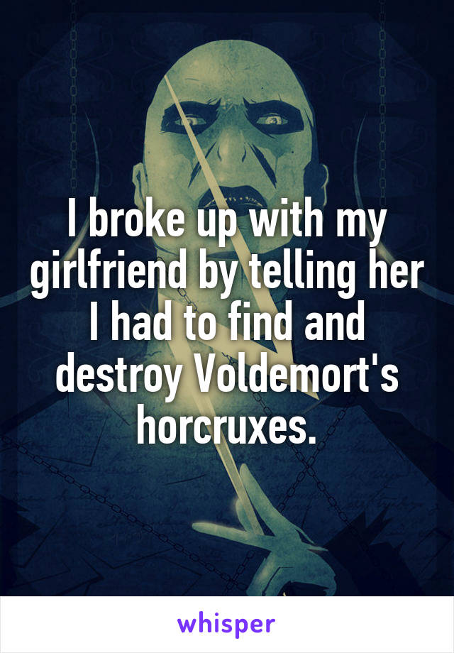I broke up with my girlfriend by telling her I had to find and destroy Voldemort's horcruxes.