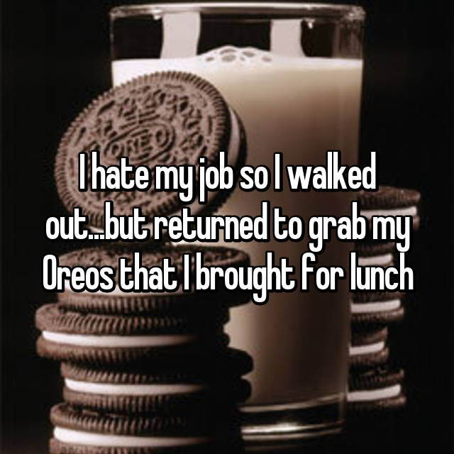 I hate my job so I walked out...but returned to grab my Oreos that I brought for lunch