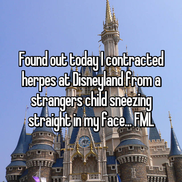 Found out today I contracted herpes at Disneyland from a strangers child sneezing straight in my face... FML