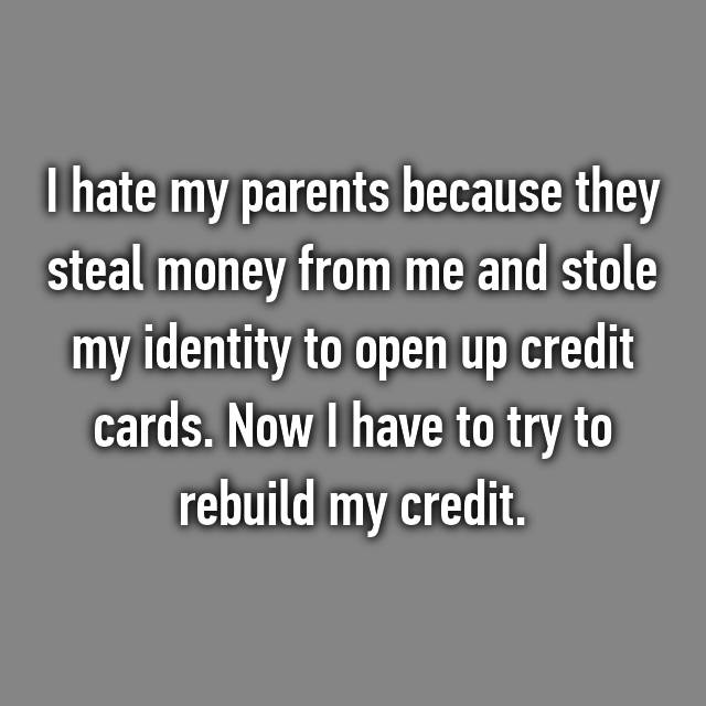I hate my parents because they steal money from me and stole my identity to open up credit cards. Now I have to try to rebuild my credit.