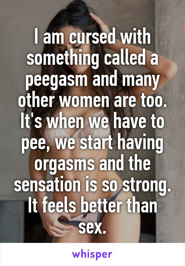 I am cursed with something called a peegasm and many other women are too. It's when we have to pee, we start having orgasms and the sensation is so strong. It feels better than sex.