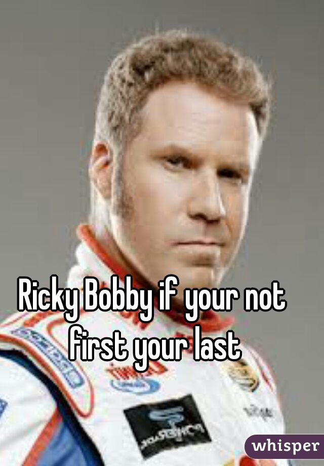 Ricky Bobby if your not first your last