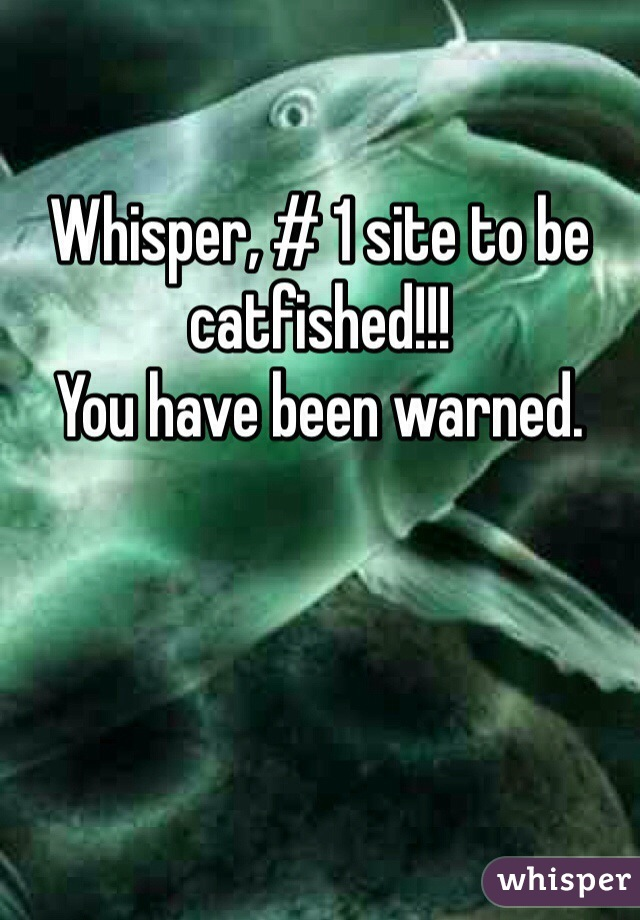 Whisper, # 1 site to be catfished!!! You have been warned.