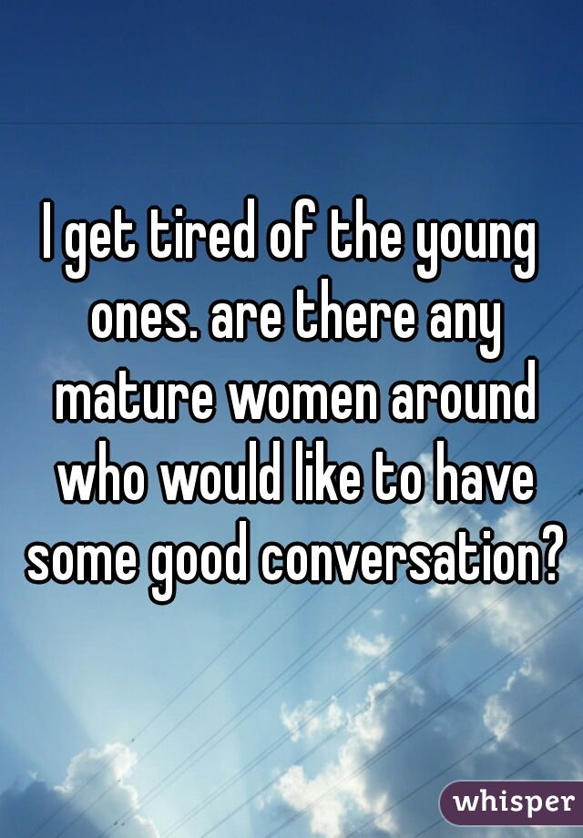 I get tired of the young ones. are there any mature women around who would like to have some good conversation?