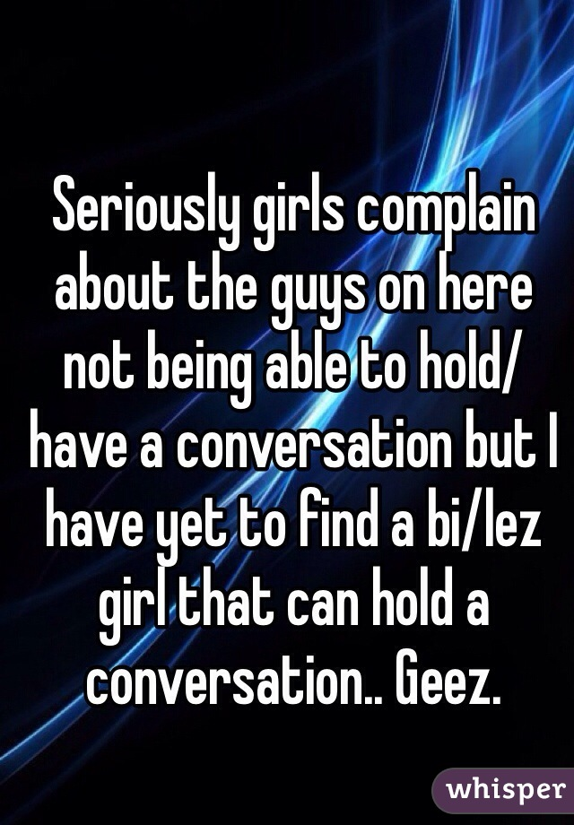 Seriously girls complain about the guys on here not being able to hold/have a conversation but I have yet to find a bi/lez girl that can hold a conversation.. Geez.