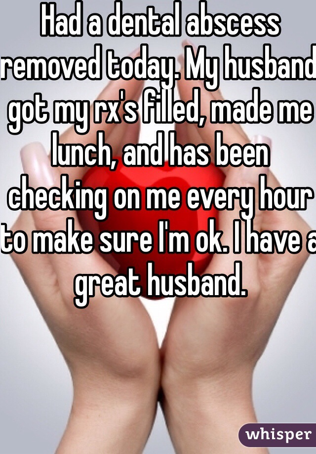 Had a dental abscess removed today. My husband got my rx's filled, made me lunch, and has been checking on me every hour to make sure I'm ok. I have a great husband.