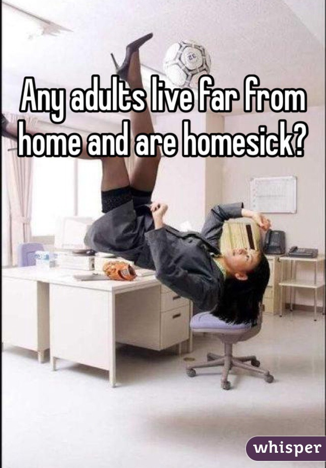 Any adults live far from home and are homesick?