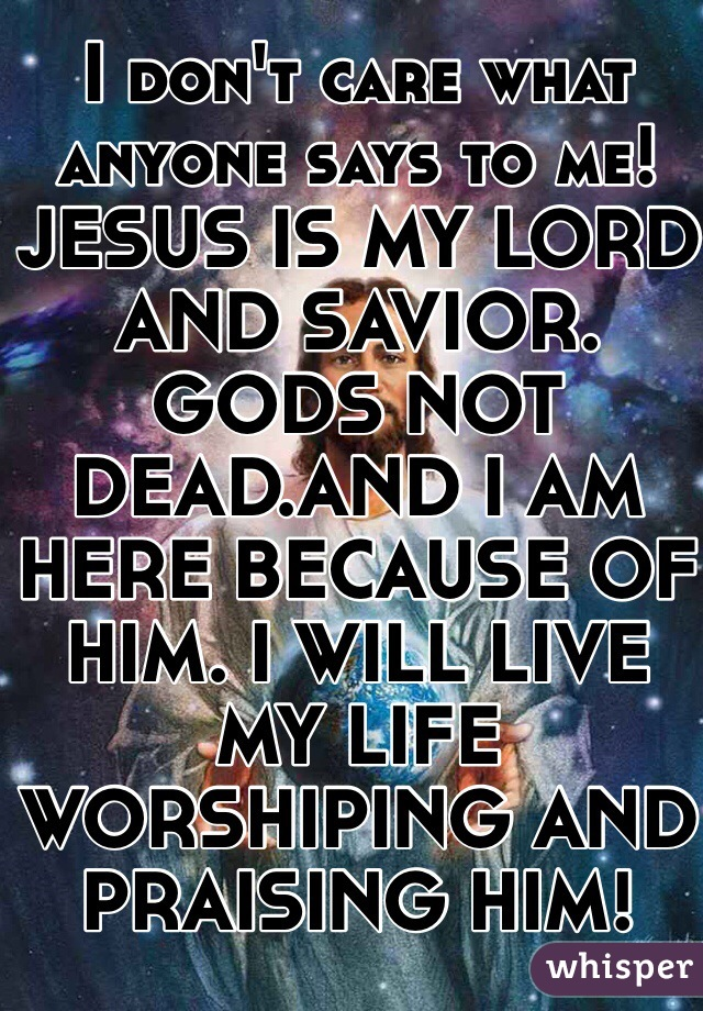 I don't care what anyone says to me! JESUS IS MY LORD AND SAVIOR. GODS NOT DEAD.AND I AM HERE BECAUSE OF HIM. I WILL LIVE MY LIFE WORSHIPING AND PRAISING HIM!