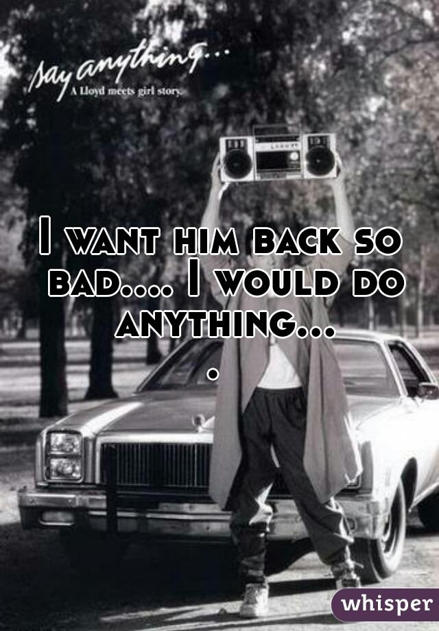 I want him back so bad.... I would do anything....